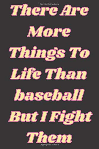 There Are More Things To Life Than baseball But I Fight Them: baseball scorebook,baseball Players Notebook,baseball Birthday Present,Funny baseball ... for baseball Lovers,School baseball notebook