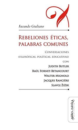 Rebeliones éticas, palabras comunes: Conversaciones (filosóficas, políticas, educativas) con Judith Butler, Raúl Fornet-Betancourt, Walter Mignolo, Jacques ... otros lenguajes) (Spanish Edition)