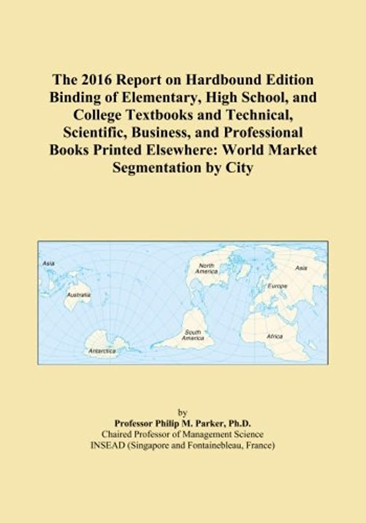 民族主義見出しテンションThe 2016 Report on Hardbound Edition Binding of Elementary, High School, and College Textbooks and Technical, Scientific, Business, and Professional Books Printed Elsewhere: World Market Segmentation by City