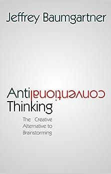 Anticonventional Thinking: The Creative Alternative to Brainstorming by [Jeffrey Baumgartner]