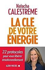 La Clé de votre énergie - 22 protocoles pour vous libérer émotionnellement de Natacha Calestreme