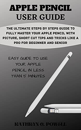 APPLE PENCIL USER GUIDE: The Ultimate Steps By Steps Guide To Fully Master Your Apple Pencil With Picture, Short Cut Tips And Tricks Like A Pro For Beginner And Senior. (English Edition)