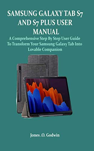 SAMSUNG GALAXY TAB S7 AND S7 PLUS USER MANUAL: A Comprehensive Step By Step User Guide To Transform Your Samsung Galaxy Tab Into Lovable Companion
