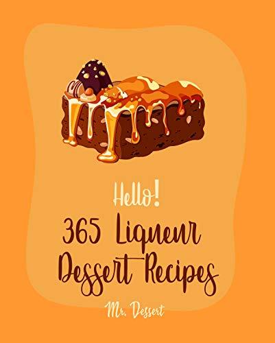 Hello! 365 Liqueur Dessert Recipes: Best Liqueur Dessert Cookbook Ever For Beginners [Rum Recipes, Brandy Recipes, Tiramisu Recipe, Liqueur Recipes, Bundt ... Recipe, Espresso Coffee Recipe] [Book 1]