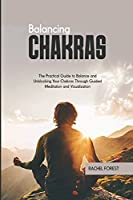 Balancing Chakras: The Practical Guide to Balance and Unblocking Your Chakras Through Guided Meditation and Visualization