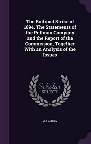 The Railroad Strike of 1894. The Statements of the Pullman Company and the Report of the Commission, Together With an Analysis of the Issues