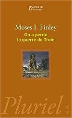 ON A PERDU LA GUERRE DE TROIE de Moses I. Finley