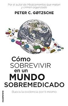 Cómo sobrevivir en un mundo sobremedicado: Busca la evidencia por ti mismo (No Ficción) (Spanish Edition) van [Peter C. Gøtzsche, Rosa Sanz]
