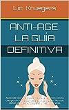 Anti-Age: La Guía Definitiva: Aprende fácil y rápido a mantenerte joven con tu cuerpo en forma con esta guía completa. No mas dietas dificiles, Anti-age es un estilo de vida.