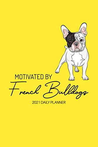 Motivated By French Bulldogs 2021: Funny Frenchie Lovers 2021 Daily & Weekly Planner | With Calendar, For a More Organised Year
