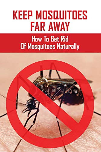 Keep Mosquitoes Far Away: How To Get Rid Of Mosquitoes Naturally: How Cold To Kill Mosquitoes (English Edition)