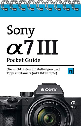 Sony Alpha 7 III Pocket Guide: Die wichtigsten Einstellungen und Tipps zur...