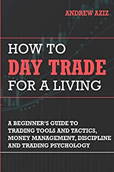 How to Day Trade for a Living  A Beginner's Guide to Trading Tools and Tactics Money Management Discipline and Trading Psychology  Stock Market Trading and Investing