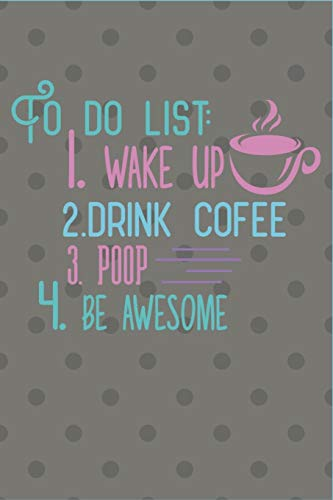 To Do List: 1.Wake Up 2. Drink Coffee 3. Poop 4. Be Awesome: To Do List: 1.Wake Up 2. Drink Coffee 3. Poop 4. Be Awesome - Funny Novelty Gag Gift ~ Notebook / Diary / Journal ~ Small 6