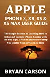 APPLE IPHONE X, XR, XS & XS MAX USER GUIDE: The Simple Manual to Learning How to Setup and Operate iPhone X series with the Best Tips, Tricks & Shortcuts to Help You Master Your Device in no time