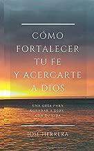 Cómo fortalecer tu fe y acercarte a Dios: Una guía para agradar a Dios con tu vida (Spanish Edition)