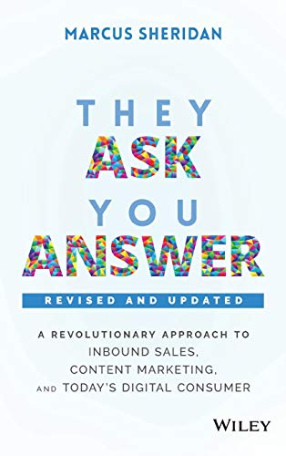 They Ask, You Answer: A Revolutionary Approach to Inbound Sales, Content Marketing, and Today's Digital Consumer: A Revolutionary Approach to Inbound ... Today's Digital Consumer, Revised & Updated