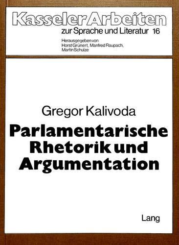 Parlamentarische Rhetorik und Argumentation: Untersuchungen zum Sprachgebrauch des 1. Vereinigten Landtags in Berlin 1847 (Kasseler Arbeiten zur Sprache und Literatur, Band 16)