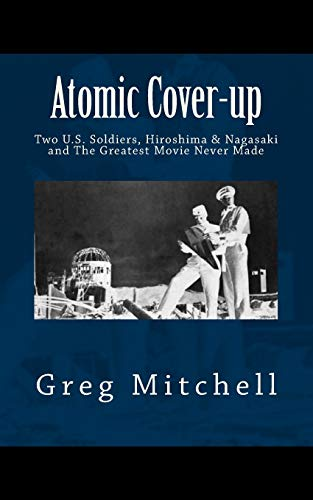 Atomic Cover-up: Two U.S. Soldiers, Hiroshima & Nagasaki, and The Greatest Movie Never Made (Expanded 2020 Edition)