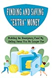 Finding And Saving 'Extra' Money: Building An Emergency Fund By Selling Items You No Longer Use: Ways To Sell Your Clutter Safely (English Edition)