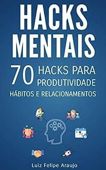 Hacks Mentais: 70 Hacks para Produtividade, Hábitos e Relacionamentos por [Luiz Felipe Araujo]