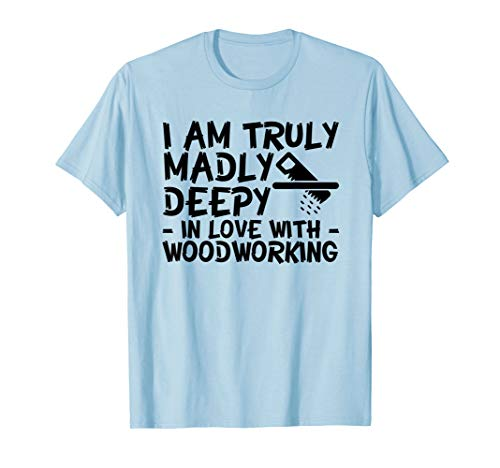 I Am Truly Madly Deeply In Love With Woodworker Shirt