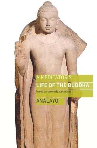 A Meditator's Life of the Buddha: Based on the Early Discourses