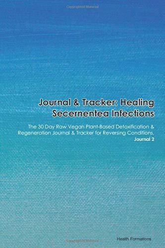 Journal & Tracker: Healing Secernentea Infections: The 30 Day Raw Vegan Plant-Based Detoxification & Regeneration Journal & Tracker for Reversing Conditions. Journal 2