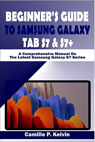 BEGINNER'S GUIDE TO SAMSUNG GALAXY TAB S7 & S7+: A Comprehensive Manual On The Latest Samsung Galaxy S7 Series (English Edition)