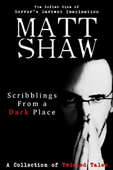 Scribblings From a Dark Place: A Collection of Short Stories by [Matt Shaw]