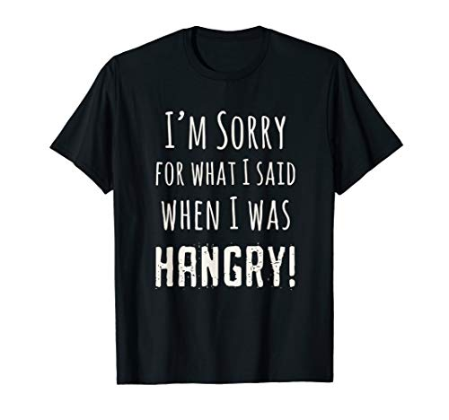 T-shirt I'm Sorry for What I Said When I Was Hangry