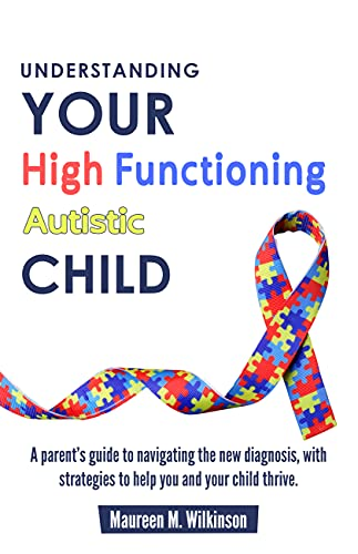 Understanding Your High Functioning Autistic Child: A Parent's Guide To Navigating The New Diagnosis, With Strategies To Help You And Your Child Thrive.