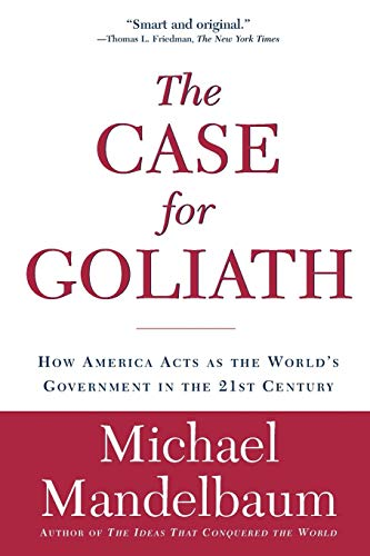 The Case for Goliath: How America Acts as the World?s Government in the