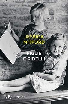 Figlie e ribelli (Italian Edition) by [Jessica Mitford]