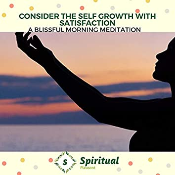 Consider The Self Growth With Satisfaction - A Blissful Morning Meditation