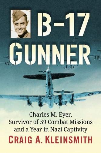 B-17 Gunner: Charles M. Eyer, Survivor of 59 Combat Missions and a Year in Nazi Captivity