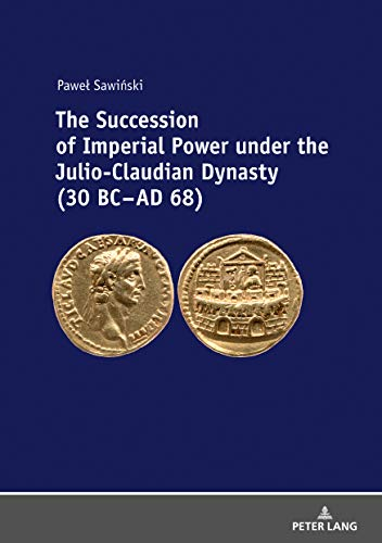 The Succession of Imperial Power under the Julio-Claudian Dynasty (30 BC – AD 68)