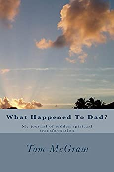 What Happened To Dad?: A journal of sudden and supernatural christian spiritual transformation by [Tom McGraw]
