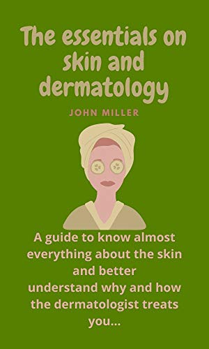 The Essentials On Skin And Dermatology : A guide to know almost everything about the skin and better understand why and how the dermatologist treats you... (English Edition)