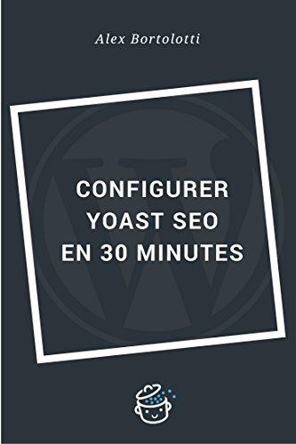 Configurer Yoast SEO en 30 minutes: Un référencement réussi de votre site WordPress (French Edition)