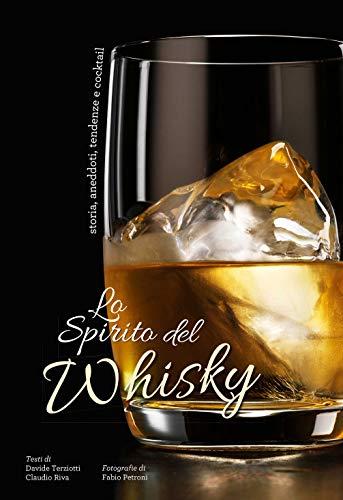 Lo spirito del whisky. Storia, aneddoti, tendenze e cocktail