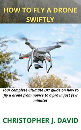 HOW TO FLY A DRONE SWIFTLY: Your complete ultimate DIY guide on how to fly a drone from novice to a pro in just few minutes (English Edition)