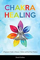Chakra Healing: A Beginner's Guide to Balance, Unblock and Heal Your Chakras