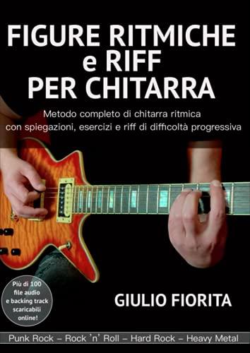 FIGURE RITMICHE e RIFF PER CHITARRA: Metodo completo di chitarra ritmica con spiegazioni, esercizi e riff di difficoltà progressiva - Audio e backing track scaricabili online