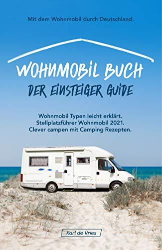 Wohnmobil Buch – Der Einsteiger Guide: Mit dem Wohnmobil durch Deutschland. Wohnmobil Typen leicht erklärt inkl. Stellplatzführer Wohnmobil 2021 clever campen mit Camping Rezepten.