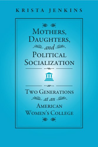 Mothers, Daughters, and Political Socialization: Two Generations at an American Women's College (Social Logic of Politic