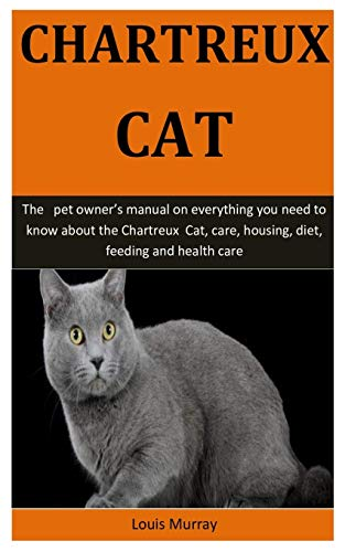 Chartreux Cat: The   pet owner's manual on everything you need to know about the Chartreux  Cat, care, housing, diet, feeding and health care