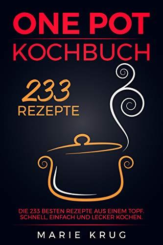 One Pot Kochbuch 233 Rezepte: Die 233 besten Rezepte aus einem Topf. Schnell, einfach und lecker kochen. One Pot Gerichte, One Pot Pasta, Eintopf.