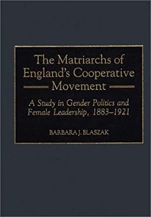 Matriarchs of Englands Cooperative Movement: A Study in Gender Politics and Female Leadership, 1883-1921 (Contributions in Labor Studies) by Barbara J. Blaszak (30-Dec-1999) Hardcover
