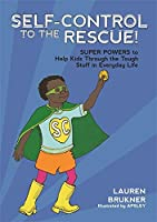 Self-Control to the Rescue!: Super-Powers to Help Kids Through the Tough Stuff in Everyday Life